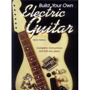 Build Your Own Electric Guitar - Martin Oakham